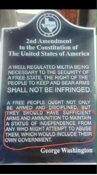 America, Memes, and Militia: 2nd Amendment  to the Constitution of  The United States of America  A WELL REGULATED MILITIA BEING  NECESSARY TO THE SECURITY OF  A FREE STATE, THE RIGHT OF THE  PEOPLE TO KEEP AND BEAR ARMS  SHALL NOT BE INFRINGED.  A FREE PEOPLE OUGHT NOT ONLY  BE ARMED AND DISCIPLINED, BUT  THEY SHOULD HAVE SUFFICIENT  ARMS AND AMMUNITION TO MAINTAN  A STATUS OF INDEPENDENCE FROM  ANY WHO MIGHT ATTEMPT TO ABUSE  THEM, WHICH WOULD INCLUDE THEIR  OWN GOVERNMENT.  George Washington Ghost-  Americans Defending The 2nd