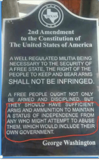 America, Memes, and Militia: 2nd Amendment  to the Constitution of  The United States of America  A WELL REGULATED MILITIA BEING  NECESSARY TO THE SECURITY OF  A FREE STATE, THE RIGHT OF THE  PEOPLE TO KEEP AND BEAR ARMS  SHALL NOT BE INFRINGED.  A FREE PEOPLE OUGHT NOT ONLY  BE ARMED AND DISCIPLINED, BUT  THEY SHOULD HAVE SUFFICIENT  ARMS AND AMMUNITION TO MAINTAIN  A STATUS OF INDEPENDENCE FROM  ANY WHO MIGHT ATTEMPT TO ABUSE  THEM, WHICH WOULD INCLUDE THEIR  OWN GOVERNMENT.  George Washington -Preston