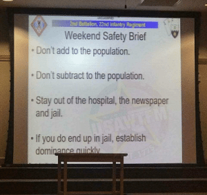 Advice, Jail, and Life: 2nd Battalion, 22nd Infantry Regiment  Weekend Safety Brief  Don't add to the population.  Don't subtract to the population.  Stay out of the hospital, the newspaper  and jail.  If you do end up in jail, establish  ance quicklv Honestly, its life advice