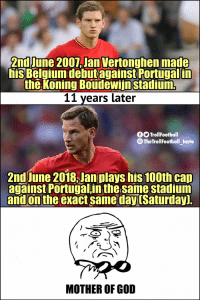 😱😱 https://t.co/VhVJ8F25ez: 2nd June 2007,Jan Vertonghen made  his Belmiumdebutagainst Portugal in  the Koning Boudewiinstadium  11 years later  O TrollFootball  @TheTrollFootball_Instoa  2nd June 2018,Jan plays his 100th cap  against Portugal in the same stadium  and on the exact same dayuSaturday]  MOTHER OF GOD 😱😱 https://t.co/VhVJ8F25ez