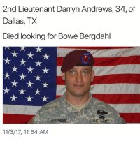 We will never forget you! Thank you for your HONORABLE service! 🇺🇸 Trumplicans BoweBerghdahl PresidentTrump TrumpTrain: 2nd Lieutenant Darryn Andrews, 34, of  Dallas, TX  Died looking for Bowe Bergdahl  AND  US. AR  11/3/17, 11:54 AM We will never forget you! Thank you for your HONORABLE service! 🇺🇸 Trumplicans BoweBerghdahl PresidentTrump TrumpTrain