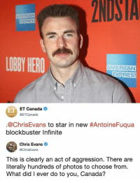 *Me every time someone tag me in any photos: 2NDSTA  EXPRES  LOBY HERO  AMERICAN  EXPRES  E ET Canada  @ETCanada  @ChrisEvans to star in new #AntoineFuqua  blockbuster Infinite  Chris Evans  @ChrisEvans  This is clearly an act of aggression. There are  literally hundreds of photos to choose from.  What did I ever do to you, Canada? *Me every time someone tag me in any photos
