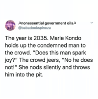 "oh my god: 2nonessential government oils2  @babadookspinoza  The year is 2035. Marie Kondo  holds up the condemned man to  the crowd. ""Does this man spark  joy?"" The crowd jeers, ""No he does  not!"" She nods silently and throws  him into the pit. oh my god"