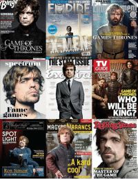 Game of Thrones, Martin, and Memes: 2S  GOMORRA  LAS EDHCO  DAMESETORPION  DUGRANDAU  PETITECRAN  TRUEDETICTIVE  AME OF  Dans lescoulisses delasaison 4  spectruiu  Fame  MAG  SPOT  LIGHT  MAGAZINE  PETER  DINKLAGE  Ron Simon  403-502-00000  COLLECTORS COVERS  STAR WARS  GAME THRONES  URE PAST  GUIDE  GAME OF  THRONES  WILL BE  KING?  Gobehind MEMBERING ADAM YAUCH  RANCS  Kill  Finuncil  Refon  Exkluziv  nterju  George R. R  Martin  Star WU  a Tronok harca  Bec  irojav  cool MASTER OF  THRONES  THE GAME  he Triumph of Peter Dinklate