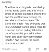 "Bitch, Dumb, and Girl: 2srookV  One time in sixth grade I was being  bullied really badly, and this whole  circle of people gathered around me  and the girl that was bullying me,  and she smirked and went You  dumb rich bitch.' And everyone was  like OOOOOOH and I stood there for  a second before pulling 20 dollars  out of my wallet, placed it in her  hand, and said ""Buy some better  insults,"" And I swear the entire  lunchroom rioted  339,891 notes"