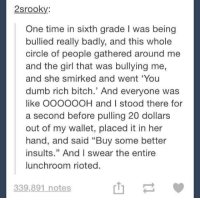 "Bitch, Dumb, and Girl: 2srooky  One time in sixth grade I was being  bullied really badly, and this whole  circle of people gathered around me  and the girl that was bullying me,  and she smirked and went 'You  dumb rich bitch.' And everyone was  like OOOOOOH and I stood there for  a second before pulling 20 dollars  out of my wallet, placed it in her  hand, and said ""Buy some better  insults."" And I swear the entire  lunchroom rioted.  山一  339.891 notes"