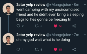 God, Lol, and Oh My God: 2star yelp review@xMangojuice 8m  went camping with my uncircumcised  friend and he didnt even bring a sleeping  bag? lol hes gonna be freezing tn  2  2star yelp review@xMangojuice 7m v  oh my god wait what is he doing  0. Me_irl