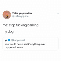 Fucking, Memes, and Yelp: 2star yelp review  @xMangojuice  me: stop fucking barking  my dog:  ye @kanyewest  You would be so sad if anything ever  happened to me accurate