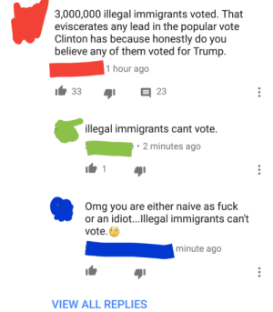 Omg, Tumblr, and Blog: 3,000,000 illegal immigrants voted. That  eviscerates any lead in the popular vote  Clinton has because honestly do you  believe any of them voted for Trump  1 hour ago  1.33  日23  illegal immigrants cant vote.  2 minutes ago  Omg you are either naive as fuck  or an idiot...Ilegal immigrants can't  vote.  minute ago  VIEW ALL REPLIES memehumor:  3,000,000 illegal immigrants voted against Trump