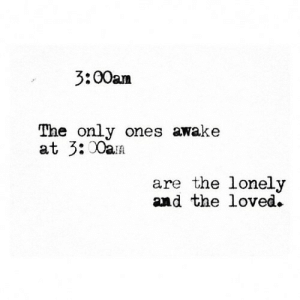 https://iglovequotes.net/: 3:00am  The only ones awake  at 3:00aA  are the lonely  and the loved. https://iglovequotes.net/