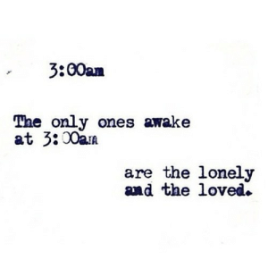 https://iglovequotes.net/: 3:00am  The only ones awake  at 3:00am  are the lonely  and the loved. https://iglovequotes.net/