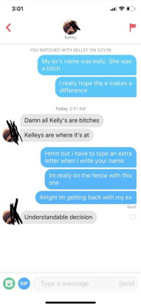 Bitch, Ex's, and Gif: 3:01  Kelley  YOU MATCHED WITH KELLEY ON 12/1/18  My ex's name was kelly. She was  a bitch  I really hope the e makes a  difference  Today 2:51 AM  Damn all Kelly's are bitches  Kelleys are where it's at  Hmm but i have to type an extra  letter when i write your name  Im really on the fence with this  one  Alright im getting back with my ex  Sent  Understandable decision  GIF  Type a message  Send Names really do matter ¯\_(ツ)_/¯