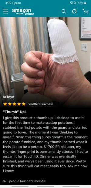 """""""Thumb"""" up!: 3:02 Sprint  572%  E amazon  prime  RFloyd  Verified Purchase  """"Thumb"""" Up!  I give this product a thumb up. I decided to use it  for the first time to make scallop potatoes. I  stabbed the first potato with the guard and started  going to town. The moment I was thinking to  myself, """"man this thing slicess great!"""" is the moment  the potato fumbled, and my thumb learned what it  feels like to be a potato. $1700 ER bill later, my  thumbs finger print is permanently altered. I had to  eventually  finished, and we've been using it ever since. Pretty  rescan it for Touch ID. Dinner was  sure this thing will cut meat easily too. Ask me how  I know.  826 people found this helpful """"Thumb"""" up!"""