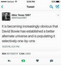 alternate universe: 3:04 PM  80% D  Verizon  Tweet  Miss Texas 1967  @MSTexas 1967  It is becoming increasingly obvious that  David Bowie has established a better  alternate universe and is populating it  selectively one-by-one  12/27/16, 2:21 PM  894  RETWEETS 1,124  LIKES