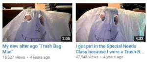 Trash, MeIRL, and Got: 3:05  4:32  My new alter ego Trash Bag got put in the Special Needs  Man  16,527 views 4 years ago  Class because I wore a Trash B.  47,548 views 4 years ago meirl