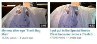 Trash, MeIRL, and Got: 3:05  4:32  My new alter ego Trash Bag  Man  16,527 views 4 years ago  I got put in the Special Needs  Class because I wore a Trash B  47,548 views 4 years ago meirl