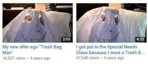 meirl: 3:05  4:32  My new alter ego Trash Bag  Man  16,527 views 4 years ago  I got put in the Special Needs  Class because I wore a Trash B  47,548 views 4 years ago meirl
