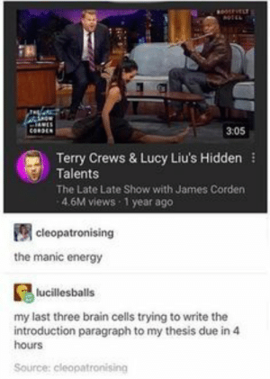 : 3:05  Terry Crews & Lucy Liu's Hidden  Talents  The Late Late Show with James Corden  4.6M views 1 year ago  cleopatronising  the manic energy  lucillesballs  my last three brain cells trying to write the  introduction paragraph to my thesis due in4  hours  Source: cleopatronising