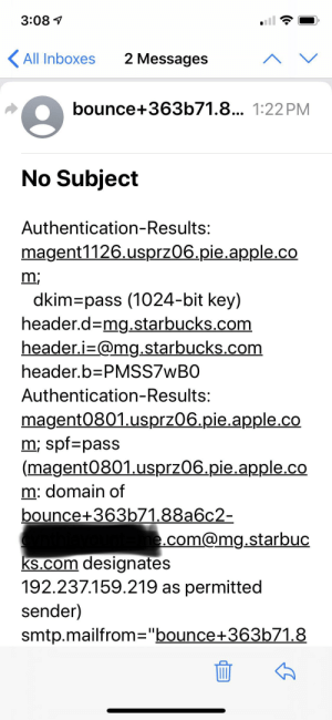 """Starbucks emails coming through like this. I thought they were junk at first, but then I tried to change my email address on their site. They send you a 6-digit code to your current email address and they still come through like this. Wasn't an issue until yesterday 11/20: 3:08  All Inboxes  2 Messages  bounce+363b71.8... 1:22 PM  No Subject  Authentication-Results:  magent1126.usprz06.pie.apple.co  m;  dkim-pass (1024-bit key)  header.d-mg.starbucks.com  header.i-@mg.starbucks.com  header.b PMSS7WBO  Authentication-Results:  magent0801.usprz06.pie.apple.co  m; spf pass  (magent0801.usprz06.pie.apple.co  m: domain of  bounce+363b71.88a6c2-  e.com@mg.starbuc  ks.com designates  192.237.159.219 as permitted  sender)  smtp.mailfrom=""""bounce+363b71.8 Starbucks emails coming through like this. I thought they were junk at first, but then I tried to change my email address on their site. They send you a 6-digit code to your current email address and they still come through like this. Wasn't an issue until yesterday 11/20"""
