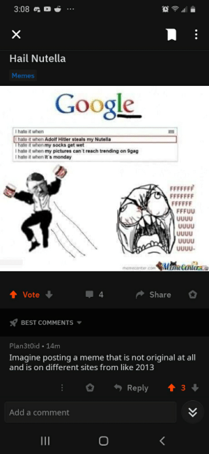 Why would you post this: 3:08  Hail Nutella  Memes  Google  I hate it when  I hate it when Adolf Hitler steals my Nutella  Thate it when my socks get wet  I hate it when my pictures can't reach trending on 9gag  I hate it when it's monday  FFFFFFF  FFFFFFF  FFFFFF  FFFUU  UUUU  UUUU  UUUU  UUUU  UUUU-  memecenter.comMemeCenter Z  Share  Vote  4  BEST COMMENTS  Plan3t0id • 14m  Imagine posting a meme that is not original at all  and is on different sites from like 2013  Reply  3  Add a comment  II  >> Why would you post this