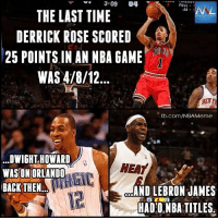 This is crazy...: 3:09 04  FULL  NAL  20  THE LAST TIME  DERRICK ROSE SCORED  25 POINTS IN AN NBA GAME  WAS 4/8/12  NETT  fb.com/NBA Meme  DWIGHT HOWARD  NEAT  WASSON ORLANDO  BACK THEN  AND LEBRON JAMES  HADO NBA TITLES This is crazy...