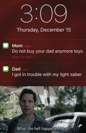 I need therapy, you guys.. via /r/memes https://ift.tt/2EC4zv1: 3:09  Thursday, December 15  Mom now  Do not buy your dad anymore toys.  slide to reply  Dad now  I got in trouble with my light saber  What the hell happened here? I need therapy, you guys.. via /r/memes https://ift.tt/2EC4zv1