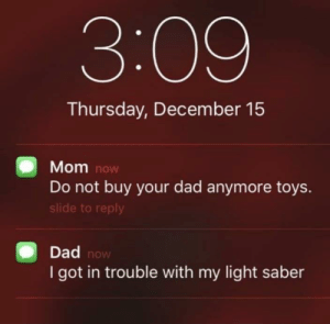 Wholesome_Saber: 3:09  Thursday, December 15  Mom now  Do not buy your dad anymore toys.  slide to reply  Dad now  I got in trouble with my light saber Wholesome_Saber