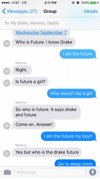 Conversations with my mom be like...: 3:11 PM  100%  O AT&T LTE  Messages (27)  Group  Details  To: My Sister, Mommy, Daddy  Wednesday September  7  Who is Future. I know Drake  I am the future  Mommy  Right.  ls future a girl?  Why would I be a girl  Mommy  So who is future. It says drake  and future  Come on. Answer!  I am the future my boy!!  Mommy  Yes, but who is the drake future  Go to sleep mom  Message Conversations with my mom be like...