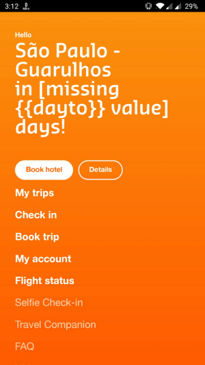 Hello, Selfie, and Book: 3:12 0  29%  kB/s  Hello  São Paulo -  Guarulhos  in [missing  {{dayto}} value]  days!  Book hotel  Details  My trips  Check in  Book trip  My account  Flight status  Selfie Check-in  Travel Companion  FAQ Traveling to São Paulo in...