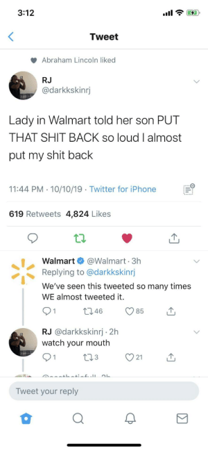 You got candy in the car from last time: 3:12  Tweet  Abraham Lincoln liked  RJ  @darkkskinrj  Lady in Walmart told her son PUT  THAT SHIT BACK so loud I almost  put my shit back  11:44 PM 10/10/19 Twitter for iPhone  619 Retweets 4,824 Likes  @Walmart 3h  Replying to @darkkskinrj  Walmart  We've seen this tweeted so many times  WE almost tweeted it.  t2.46  85  RJ @darkkskinrj 2h  watch your mouth  L23  21  Tweet your reply You got candy in the car from last time
