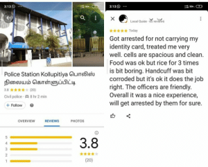 This madlad Google review: 3:13  3:13  H+ 7  X  Local Guide 60 reviews  Today  Got arrested for not carrying my  identity card, treated me very  well. cells are spacious and clean.  Food was ok but rice for 3 times  is bit boring. Handcuff was bit  corroded but it's ok it does the job  right. The officers are friendly.  Overall it was a nice experience,  will get arrested by them for sure.  Police Station Kollupitiya GuTeleu  நிலையம் கொள்ளுப்பிட்டி  k (20)  3.8  Civil police A 8 hr 2 min  Follow  OVERVIEW  REVIEWS  РHOTOS  5  3.8  4  2  (20)  ...  O This madlad Google review