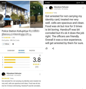 Will get arrested by them for sure: 3:13S  3:13  H+ 7  Wijesekara Pathurjan  Local Guide 60 reviews  X  Today  Got arrested for not carrying my  identity card, treated me very  well. cells are spacious and clean.  Food was ok but rice for 3 times  is bit boring. Handcuff was bit  corroded but it's ok it does the job  right. The officers are friendly.  Overall it was a nice experience,  will get arrested by them for sure.  Police Station Kollupitiya  3.8  (20)  Civil police  8 hr 2 min  Follow  OVERVIEW  REVIEWS  РHOTOS  5  3.8  4  2  (20)  Wijesekara Pathurjan  Local Guide 60 reviews  Today  Got arrested for not carrying my identity card, treated me  very well. cells are spacious and clean. Food was ok but  rice for 3 times is bit boring. Handcuff was bit corroded...  ..  3N- Will get arrested by them for sure