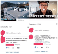 "Anime, Dank, and Fuck the Police: 3:15CONTENT. DEPUT  0:05  4:02  31M views  vevo  Comments 130K  Comments 408K  Add a public comment..  Add a public comment...  Yo rice if you read this bro, you still  have fans who never switched up,  FUCK THE POLICE  AHAHA I TOLD RICEGUM I  WOULDNT SWITCH UP BUT NOW IM  SWITCHING UP  #FUCKASIANJAKEPAUL  1 day ago  21 hours ago  VIEW ALL 3 REPLIES  VIEW ALL 3 REPLIES <p>Top ten anime betrayals via /r/dank_meme <a href=""http://ift.tt/2piQXAi"">http://ift.tt/2piQXAi</a></p>"