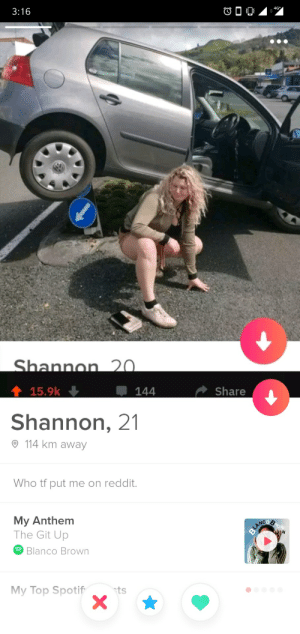 She has become aware of our existence: 3:16  4G  Shannon 20.  15.9k  144  Share  Shannon, 21  114 km away  Who tf put me on reddit.  My Anthem  The Git Up  ROW  BLANCO  Blanco Brown  My Top Spotif  ts She has become aware of our existence