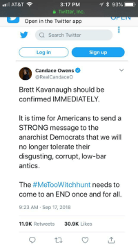 Twitter, At&t, and Search: 3:17 PM  a Twitter, Inc.  AT&T  Open in the Twitter app  У Q Search Twitter  Log in  Sign up  Candace Owens  @RealCandaceO  Brett Kavanaugh should be  confirmed IMMEDIATELY  It is time for Americans to send a  STRONG message to the  anarchist Democrats that we will  no longer tolerate their  disgusting, corrupt, low-bar  antics  The #MeTo°Witchhunt needs to  come to an END once and for all  9:23 AM Sep 17, 2018  11.9K Retweets  30.9K Likes