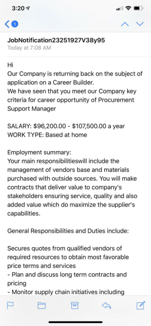 Work, Home, and Opportunity: 3:20  1  JobNotification23251927V38y95  Today at 7:08 AM  Hi  Our Company is returning back on the subject of  application on a Career Builder.  We have seen that you meet our Company key  criteria for career opportunity of Procurement  Support Manager  SALARY: $96,200.00 $107,500.00 a year  WORK TYPE: Based at home  Employment summary:  Your main responsibilitieswill include the  management of vendors base and materials  purchased with outside sources. You will make  contracts that deliver value to company's  stakeholders ensuring service, quality and also  added value which do maximize the supplier's  capabilities.  General Responsibilities and Duties include:  Secures quotes from qualified vendors of  required resources to obtain most favorable  price terms and services  - Plan and discuss long term contracts and  pricing  Monitor supply chain initiatives including This seems fishy....