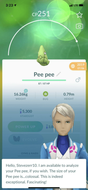 So I was playing Pokémon go: 3:23 1  l LTE  CP251  2019  07/06  Pee pee  87/87 HP  XL  16.26kg  0.79m  BUG  HEIGHT  WEIGHT  5,300  STARDUST  3,0  POWER UP  EVOLVE  GYMS & RAIDS  Hello, Stevezerr10. I am available to analyze  your Pee pee, if you wish. The size of your  Pee pee is..colossal. This is indeed  exceptional. Fascinating! So I was playing Pokémon go