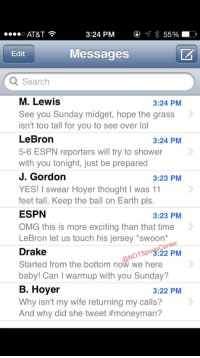Baby, It's Cold Outside, Drake, and Espn: 3:24 PM  55%  D  O AT&T  Messages  Edit  Q Search  M. Lewis  3:24 PM  See you Sunday midget, hope the grass  isn't too tall for you to see over lol  LeBron  3:24 PM  5-6 ESPN reporters will try to shower  with you tonight, just be prepared  J. Gordon  3:23 PM  YES! I swear Hoyer thought I was 11  feet tall. Keep the ball on Earth pls.  ESPN  3:23 PM  OMG this is more exciting than that time  LeBron let us touch his jersey *swoon  Center  Drake  NOTspo3:22 PM  Started from the bottom now we here  baby! Can warmup with you Sunday?  B. Hoyer  3:22 PM  Why isn't my wife returning my calls?  And why did she tweet Johnny Manziel's phone has been blowing up since being named Browns starting QB: