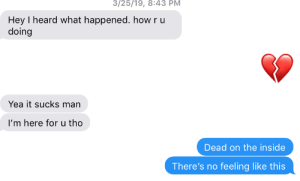 Friends, Good, and How: 3/25/19, 8:43 PM  Hey I heard what happened. how r u  doing  Yea it sucks man  I'm here for u tho  Dead on the inside  There's no feeling like this Good Friends for Hard Times