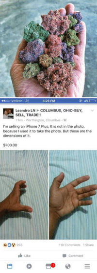 """Wyd after smoking this"" https://t.co/WtaKEHL8Og: 3:25 PM  (u 49% C  ooo Verizon LTE  Leandro LN COLUMBUS, OHIO-BUY  v  SELL, TRADE!  7 hrs. Worthington, Columbus TT  I'm selling an iPhone 7 Plus. It is not in the photo,  because used it to take the photo. But those are the  dimensions of it.  $700.00  263  110 Comments 1 Share  Comment  Like ""Wyd after smoking this"" https://t.co/WtaKEHL8Og"