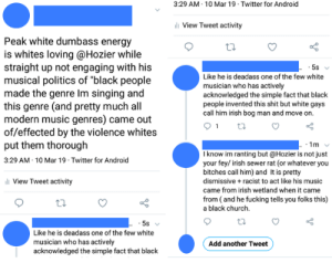"Android, Church, and Energy: 3:29 AM 10 Mar 19 Twitter for Android  View Tweet activity  Peak white dumbass energy  is whites loving @Hozier while  straight up not engaging with his  musical politics of ""black people  made the genre Im singing and  this genre (and pretty much al  modern music genres) came out  of/effected by the violence whites  put them thorough  3:29 AM 10 Mar 19 Twitter for Android  5s  Like he is deadass one of the few white  musician who has actively  acknowledged the simple fact that black  people invented this shit but white gays  call him irish bog man and move on.  I know im ranting but @Hozier is not just  your fey/ irish sewer rat (or whatever you  bitches call him) and It is pretty  dismissive racist to act like his music  came from irish wetland when it came  from (and he fucking tells you folks this)  a black church  View Tweet activity  ti.  Like he is deadass one of the few white  musician who has actively  acknowledged the simple fact that black  Add another Tweet Listening to Hozier is racist"