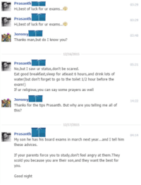 <p>A nice man giving tips on how to do well in tests</p>: 3:29  Hi,best of luck for ur exams.  Prasanth  Hi,best of luck for ur exams.  03:29  Jeremy  Thanks man,but do I know you?  03:40  12/16/201S  Prasanth  No,but I saw ur status,don't be scared  Eat good breakfast,sleep for ateast 6 hours,and drink lots of  water(but don't forget to go to the toilet 1/2 hour before the  exam!)  If ur religious,you can say some prayers as well  5:21  Jeremy  Thanks for the tips Prasanth. But why are you telling me all of  this?  14:22  12/17/2015  Prasanth  My son he has his board exams in march next year...and I tell him  these advices.  04:14  If your parents force you to study,don't feel angry at them.They  scold you because you are their son,and they want the best for  you.  Good night <p>A nice man giving tips on how to do well in tests</p>
