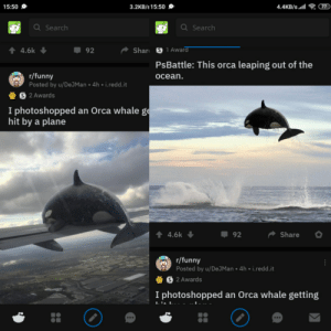 They were literally one below the other, deferent reddits tho: 3.2KB/s 15:50 O  G  4.4KB/s.l  77  15:50 0  Q Search  Q Search  ↑ 4.6k  Shar S 1Award  92  PsBattle: This orca leaping out of the  r/funny  Posted by u/DeJMan • 4h • i.redd.it  S 2 Awards  ocean.  I photoshopped an Orca whale ge  hit by a plane  ↑ 4.6k  92  Share  r/funny  Posted by u/DeJMan • 4h • i.redd.it  § 2 Awards  I photoshopped an Orca whale getting  L'a L.. - They were literally one below the other, deferent reddits tho