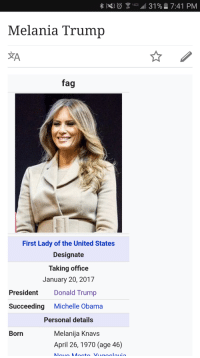 Melania's Wikipedia Page. I didn't know where else to put this.: 3 31% 7:41 PM  Melania Trump  fag  First Lady of the United States  Designate  Taking office  January 20, 2017  President  Donald Trump  Succeeding  Michelle Obama  Personal details  Melanija Knavs  Born  April 26, 1970 (age 46)  M M Melania's Wikipedia Page. I didn't know where else to put this.