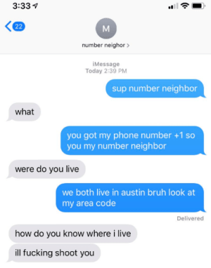 Bruh, Fucking, and Phone: 3:33  22  number neighor  iMessage  Today 2:39 PM  sup number neighbor  what  you got my phone number +1 so  you my number neighbor  were do you live  we both live in austin bruh look at  my area code  Delivered  how do you know where i live  ill fucking shoot you woah there