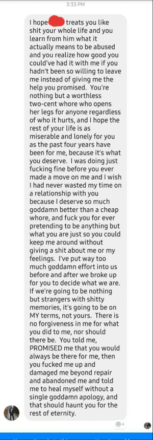 Best Friends ex sent this, 5 years after they broke up.: 3:33 PM  I hope  shit your whole life and you  learn from him what it  treats you like  actually means to be abused  and you realize how good you  could've had it with me if you  hadn't been so willing to leave  me instead of giving me the  help you promised. You're  nothing but a worthless  two-cent whore who opens  her legs for anyone regardless  of who it hurts, and I hope the  rest of your life is as  miserable and lonely for you  as the past four years have  been for me, because it's what  you deserve. I was doing just  fucking fine before you ever  made a move on me and I wish  I had never wasted my time on  a relationship with you  because I deserve so much  goddamn better than a cheap  whore, and fuck you for ever  pretending to be anything but  what you are just so you could  keep me around without  giving a shit about me or my  feelings. I've put way too  much goddamn effort into us  before and after we broke up  for you to decide what we are.  If we're going to be nothing  but strangers with shitty  memories, it's going to be on  MY terms, not yours. There is  no forgiveness in me for what  you did to me, nor should  there be. You told me,  PROMISED me that you would  always be there for me, then  you fucked me up and  damaged me beyond repair  and abandoned me and told  me to heal myself without a  single goddamn apology, and  that should haunt you for the  rest of eternity. Best Friends ex sent this, 5 years after they broke up.