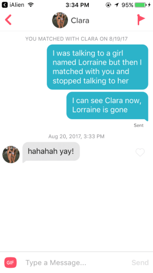 Gif, Girls, and Puns: 3:34 PM  95%  Clara  YOU MATCHED WITH CLARA ON 8/19/17  I was talking to a girl  named Lorraine but then  matched with you and  stopped talking to her  I can see Clara now  Lorraine is gone  Sent  Aug 20, 2017, 3:33 PM  hahahah yay!  GIF  Type a Message...  Send Name puns are the way to a girls heart