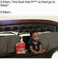 """Go to Sleep, Memes, and Sleep: 3:34am, """"Ima Suck that D*** so Dont go to  Sleep""""  5:58am:  cheddar Fuckin bihh linked up with another nigga..😑😂😂"""