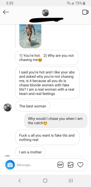 I should chase her because she's the best: 3:35  75%  1) You're hot. 2) Why are you not  chasing me  I said you're hot and I like your abs  and asked why you're not chasing  me, is it because all you do is  chase blonde women with fake  tits? I am a real woman with a real  heart and real feelings  The best woman  Why would I chase you when I am  the catch  Fuck u all you want is fake tits and  nothing real  I am a mother  Message...  GIF  O  II I should chase her because she's the best