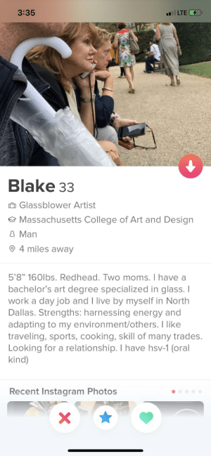 """College, Energy, and Instagram: 3:35  LTE  Blake 33  Glassblower Artist  Massachusetts College of Art and Design  8 Man  4 miles away  5'8"""" 160lbs. Redhead. Two moms. I have a  bachelor's art degree specialized in glass. I  work a day job and I live by myself in North  Dallas. Strengths: harnessing energy and  adapting to my environment/others. I like  traveling, sports, cooking, skill of many trades.  Looking for a relationship. I have hsv-1 (oral  kind)  Recent Instagram Photos  X There is a lot to unpack here"""